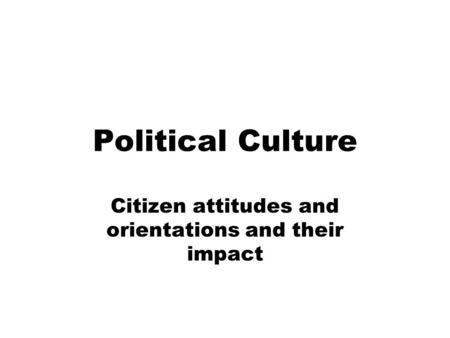 Political Culture Citizen attitudes and orientations and their impact.