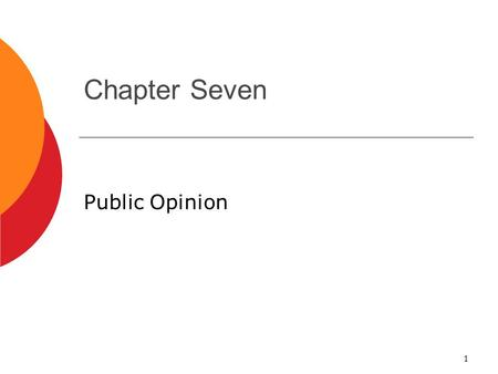 1 Chapter Seven Public Opinion. 2 What is Public Opinion?  Public opinion: How people think or feel about particular things.  Not easy to measure. 