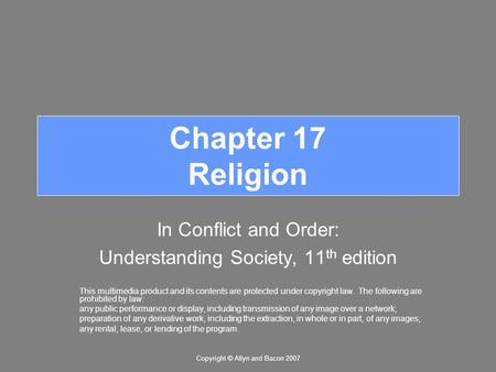 Copyright © Allyn and Bacon 2007 Chapter 17 Religion In Conflict and Order: Understanding Society, 11 th edition This multimedia product and its contents.