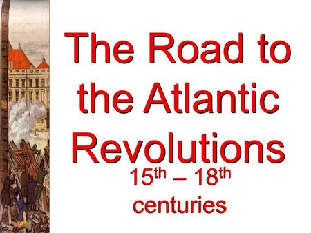 The Road to the Atlantic Revolutions 15 th – 18 th centuries.