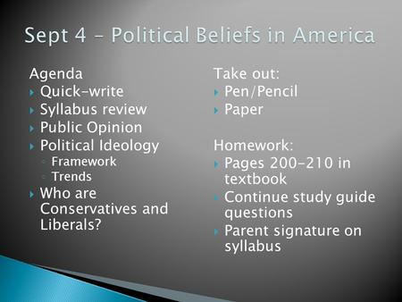 Agenda  Quick-write  Syllabus review  Public Opinion  Political Ideology ◦ Framework ◦ Trends  Who are Conservatives and Liberals? Take out:  Pen/Pencil.
