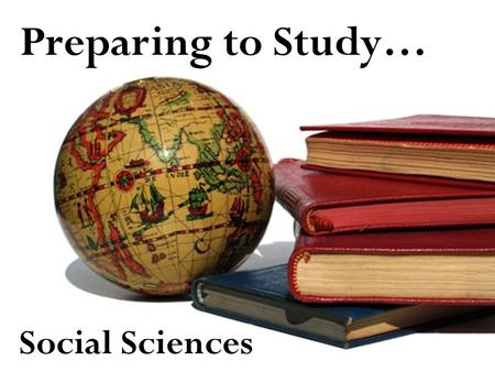 Preparing to Study… Social Sciences. What are the Social Sciences? Social sciences examine people and the society they live in –P–Psychology focuses on.