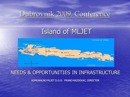 Dubrovnik 2009. Conference Island of MLJET Island of MLJET NEEDS & OPPORTUNITIES IN INFRASTRUCTURE KOMUNALNO MLJET D.O.O. FRANO HAZDOVAC, DIRECTOR.