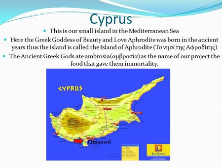 Cyprus This is our small island in the Mediterranean Sea Here the Greek Goddess of Beauty and Love Aphrodite was born in the ancient years thus the island.