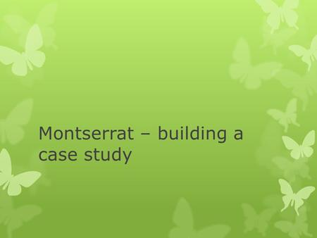Montserrat – building a case study Learning objectives  To build on previous knowledge to create a detailed case study for the island of Montserrat.