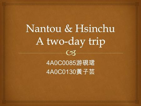 4A0C0085 游硯珺 4A0C0130 黃子芸.  First day 8:30 Start from Tainan 8:30-11:00 In the highway 11:00-12:00 18 ℃ HandMadeChocolate 12:00-13:00 Lunch Time 1300-1430.