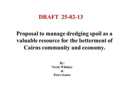 Proposal to manage dredging spoil as a valuable resource for the betterment of Cairns community and economy. DRAFT 25-02-13 By: Norm Whitney & Peter Senior.
