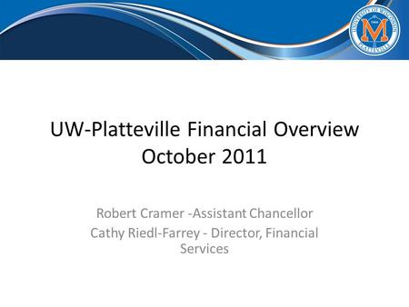 UW-Platteville Financial Overview October 2011 Robert Cramer -Assistant Chancellor Cathy Riedl-Farrey - Director, Financial Services.