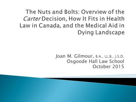 Joan M. Gilmour, B.A., LL.B., J.S.D. Osgoode Hall Law School October 2015.