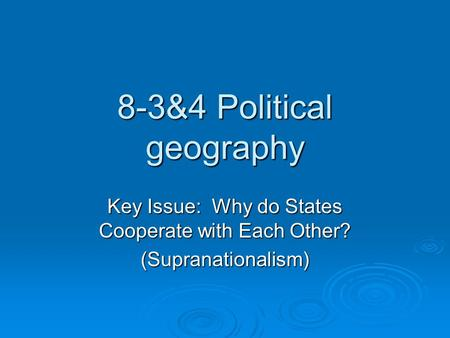8-3&4 Political geography Key Issue: Why do States Cooperate with Each Other? (Supranationalism)