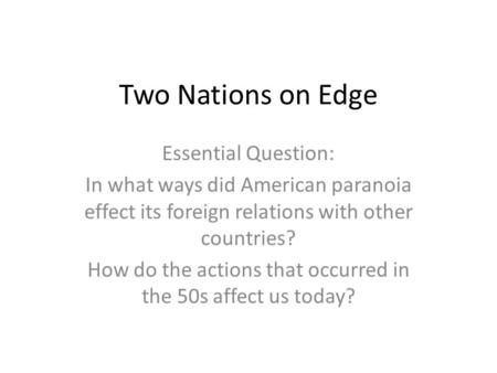 Two Nations on Edge Essential Question: In what ways did American paranoia effect its foreign relations with other countries? How do the actions that occurred.