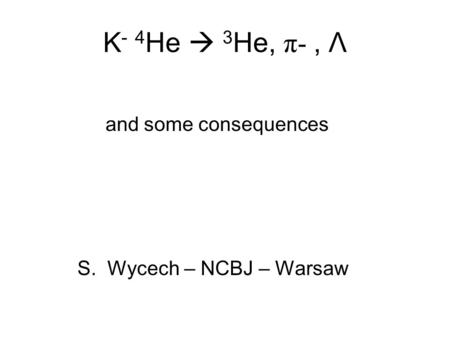 K - 4 He  3 He, π-, Λ and some consequences S. Wycech – NCBJ – Warsaw.