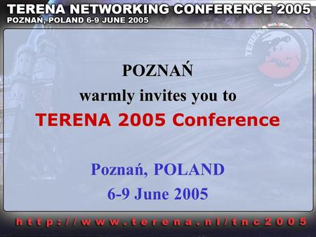 POZNAŃ warmly invites you to TERENA 2005 Conference Poznań, POLAND 6-9 June 2005.