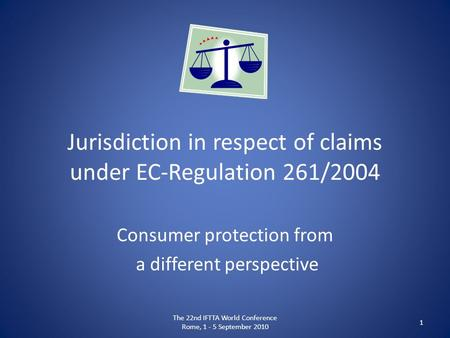 Jurisdiction in respect of claims under EC-Regulation 261/2004 Consumer protection from a different perspective The 22nd IFTTA World Conference Rome, 1.