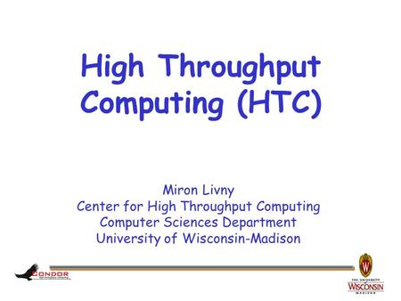 Miron Livny Center for High Throughput Computing Computer Sciences Department University of Wisconsin-Madison High Throughput Computing (HTC)