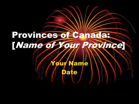 Provinces of Canada: [Name of Your Province] Your Name Date.