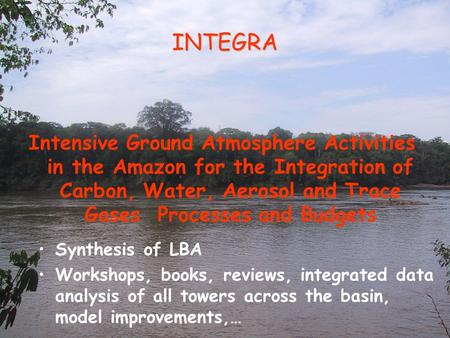 INTEGRA Synthesis of LBA Workshops, books, reviews, integrated data analysis of all towers across the basin, model improvements,… Intensive Ground Atmosphere.