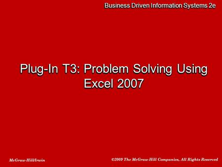 McGraw-Hill/Irwin ©2009 The McGraw-Hill Companies, All Rights Reserved Business Driven Information Systems 2e Plug-In T3: Problem Solving Using Excel 2007.