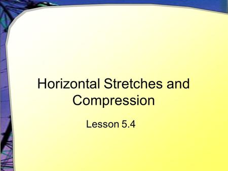 Horizontal Stretches and Compression Lesson 5.4. Manipulating a Function Given the function for the Y= screen y1(x) = 0.1(x 3 – 9x 2 )  Use window -10.
