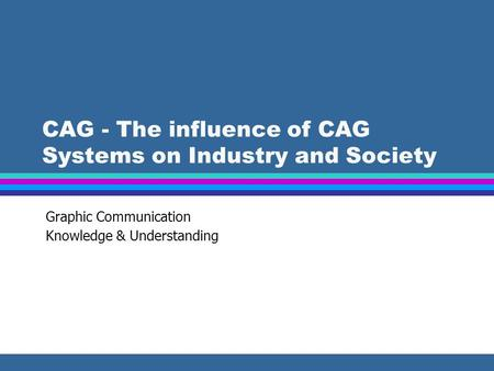 CAG - The influence of CAG Systems on Industry and Society Graphic Communication Knowledge & Understanding.