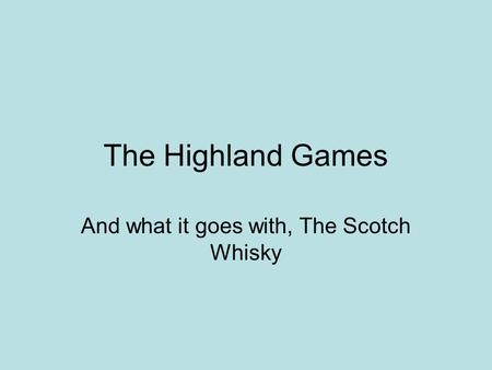 The Highland Games And what it goes with, The Scotch Whisky.