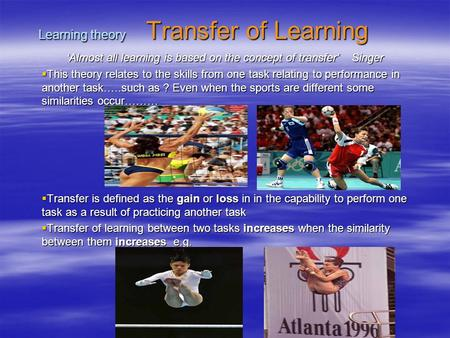 Learning theory Transfer of Learning 'Almost all learning is based on the concept of transfer' Singer  This theory relates to the skills from one task.