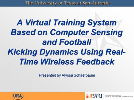 A Virtual Training System Based on Computer Sensing and Football Kicking Dynamics Using Real- Time Wireless Feedback Presented by Alyssa Schaefbauer.