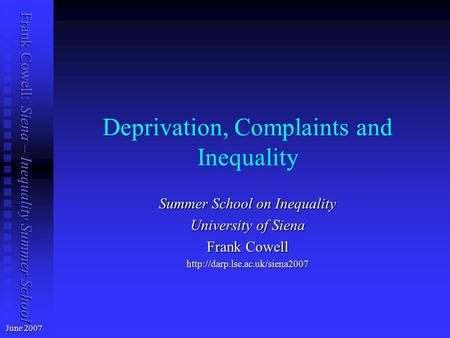 Frank Cowell: Siena – Inequality Summer School Deprivation, Complaints and Inequality June 2007 Summer School on Inequality University of Siena Frank Cowell.