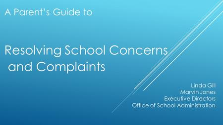 A Parent's Guide to Resolving School Concerns and Complaints Linda Gill Marvin Jones Executive Directors Office of School Administration.