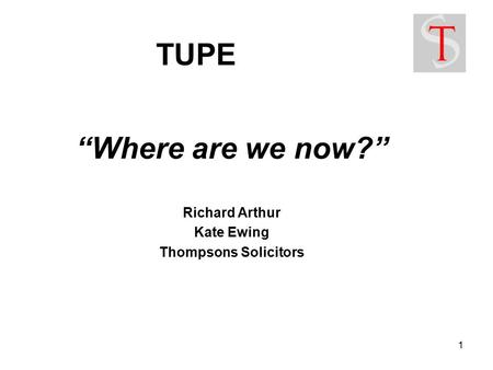 "1 TUPE ""Where are we now?"" Richard Arthur Kate Ewing Thompsons Solicitors."