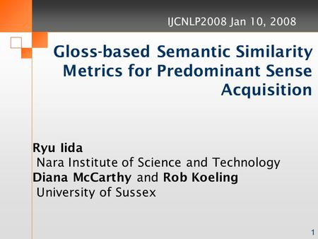 1 Gloss-based Semantic Similarity Metrics for Predominant Sense Acquisition Ryu Iida Nara Institute of Science and Technology Diana McCarthy and Rob Koeling.