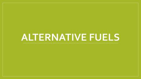 ALTERNATIVE FUELS. Alternative Fuels Non-conventional or advanced fuels Are any materials or substances that can be used as fuels, other than conventional.