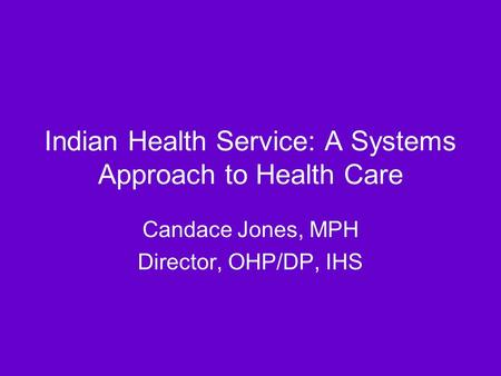 Indian Health Service: A Systems Approach to Health Care Candace Jones, MPH Director, OHP/DP, IHS.