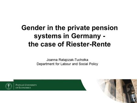 Gender in the private pension systems in Germany - the case of Riester-Rente Joanna Ratajczak-Tuchołka Department for Labour and Social Policy.