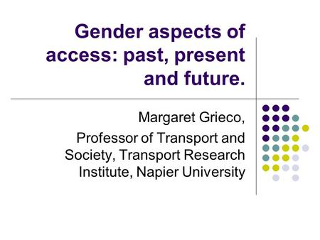 Gender aspects of access: past, present and future. Margaret Grieco, Professor of Transport and Society, Transport Research Institute, Napier University.