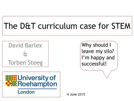 The D&T curriculum case for STEM David Barlex & Torben Steeg Why should I leave my silo? I'm happy and successful! 4 June 2015.