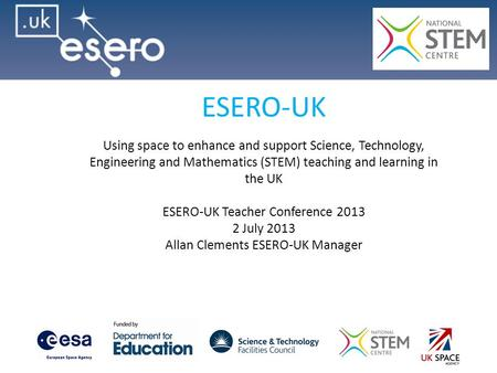 ESERO-UK Using space to enhance and support Science, Technology, Engineering and Mathematics (STEM) teaching and learning in the UK ESERO-UK Teacher Conference.