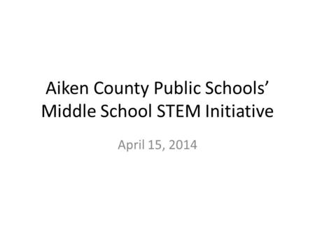 Aiken County Public Schools' Middle School STEM Initiative April 15, 2014.