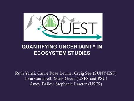 QUANTIFYING UNCERTAINTY IN ECOSYSTEM STUDIES Ruth Yanai, Carrie Rose Levine, Craig See (SUNY-ESF) John Campbell, Mark Green (USFS and PSU) Amey Bailey,