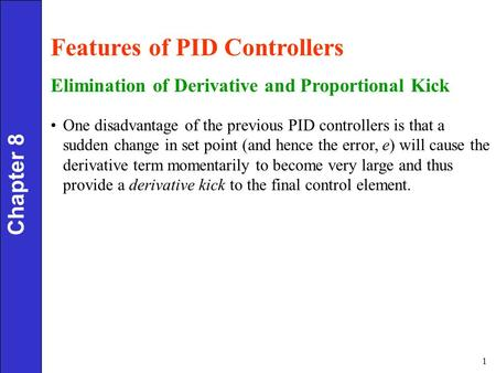 1 Chapter 8 Features of PID Controllers Elimination of Derivative and Proportional Kick One disadvantage of the previous PID controllers is that a sudden.