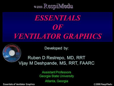 Essentials of Ventilator Graphics ©2000 RespiMedu Developed by: Ruben D Restrepo, MD, RRT Vijay M Deshpande, MS, RRT, FAARC Assistant Professors Georgia.