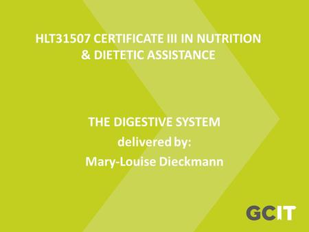 HLT31507 CERTIFICATE III IN NUTRITION & DIETETIC ASSISTANCE THE DIGESTIVE SYSTEM delivered by: Mary-Louise Dieckmann.