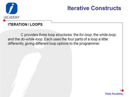 Think Possibility 1 Iterative Constructs ITERATION / LOOPS C provides three loop structures: the for-loop, the while-loop, and the do-while-loop. Each.