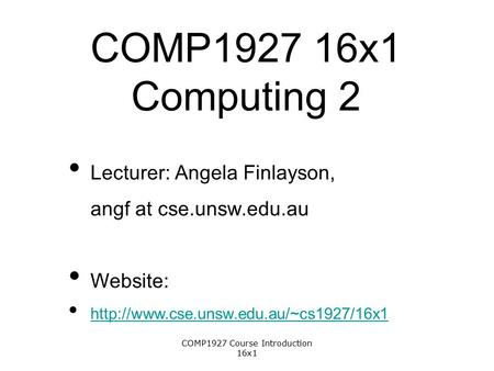 COMP1927 16x1 Computing 2 Lecturer: Angela Finlayson, angf at cse.unsw.edu.au Website:  1 COMP1927 Course Introduction.