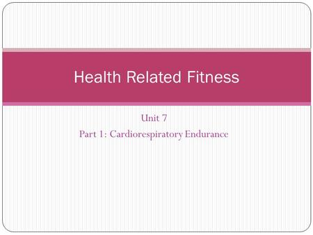 Unit 7 Part 1: Cardiorespiratory Endurance Health Related Fitness.