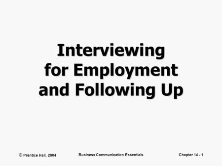 © Prentice Hall, 2004 Business Communication EssentialsChapter 14 - 1 Interviewing for Employment and Following Up.