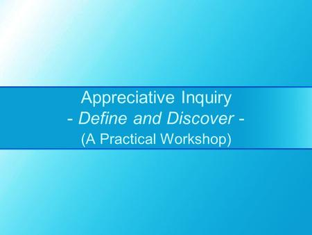 Appreciative Inquiry - Define and Discover - (A Practical Workshop)