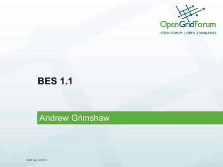 "© 2006 Open Grid Forum BES 1.1 Andrew Grimshaw. © 2006 Open Grid Forum 2 OGF IPR Policies Apply "" I acknowledge that participation in this meeting is."