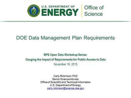 DOE Data Management Plan Requirements Carly Robinson, PhD Senior Science Advisor Office of Scientific and Technical Information U.S. Department of Energy.