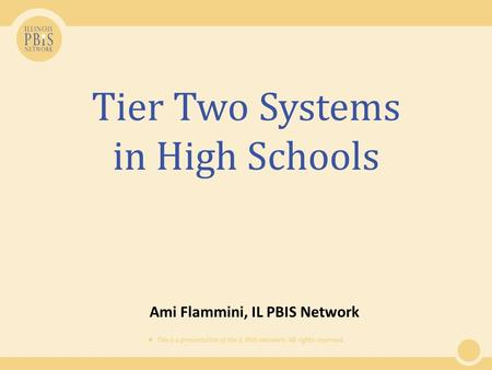  This is a presentation of the IL PBIS Network. All rights reserved. Tier Two Systems in High Schools Ami Flammini, IL PBIS Network.